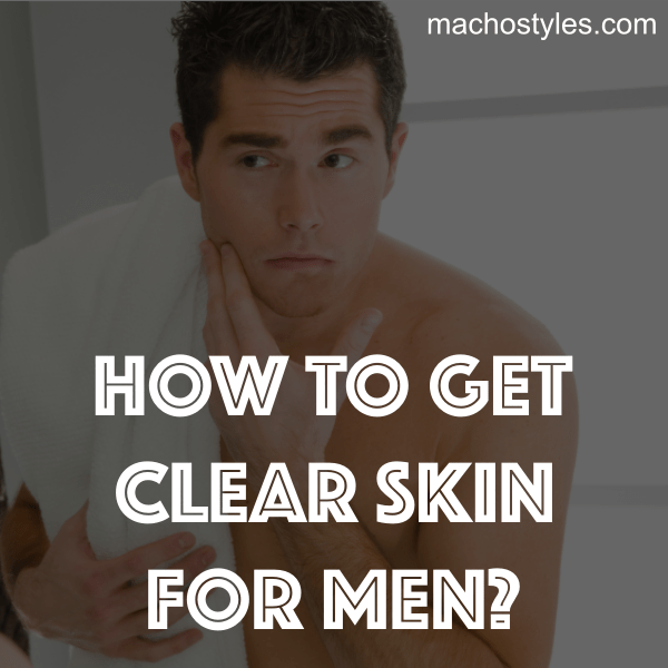 tips to get clear skin for men